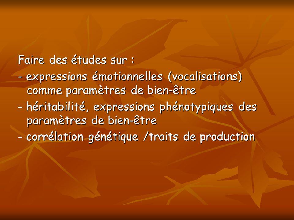 Faire des études sur : - expressions émotionnelles (vocalisations) comme paramètres de bien-être - héritabilité, expressions phénotypiques des paramètres de bien-être - corrélation génétique /traits de production