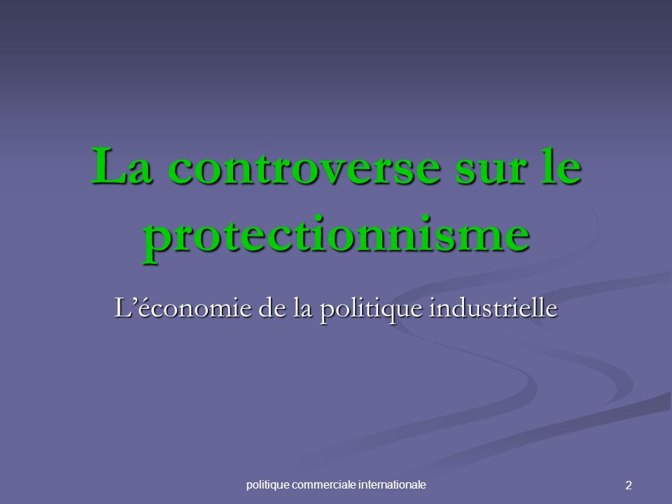 politique commerciale internationale 2 La controverse sur le protectionnisme Léconomie de la politique industrielle