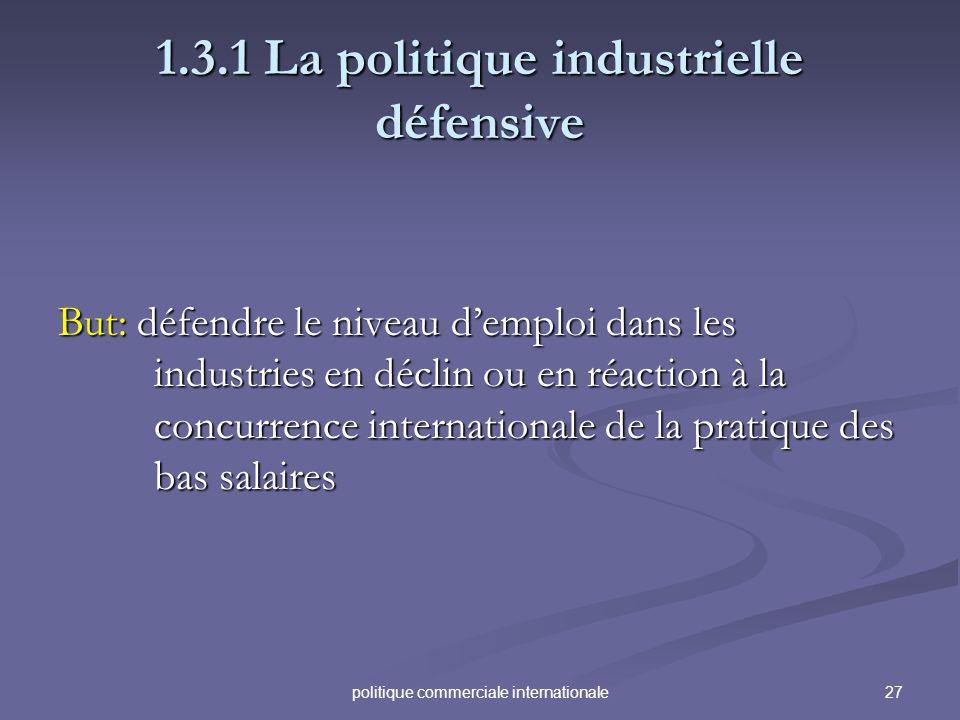 27politique commerciale internationale 1.3.1 La politique industrielle défensive But: défendre le niveau demploi dans les industries en déclin ou en r