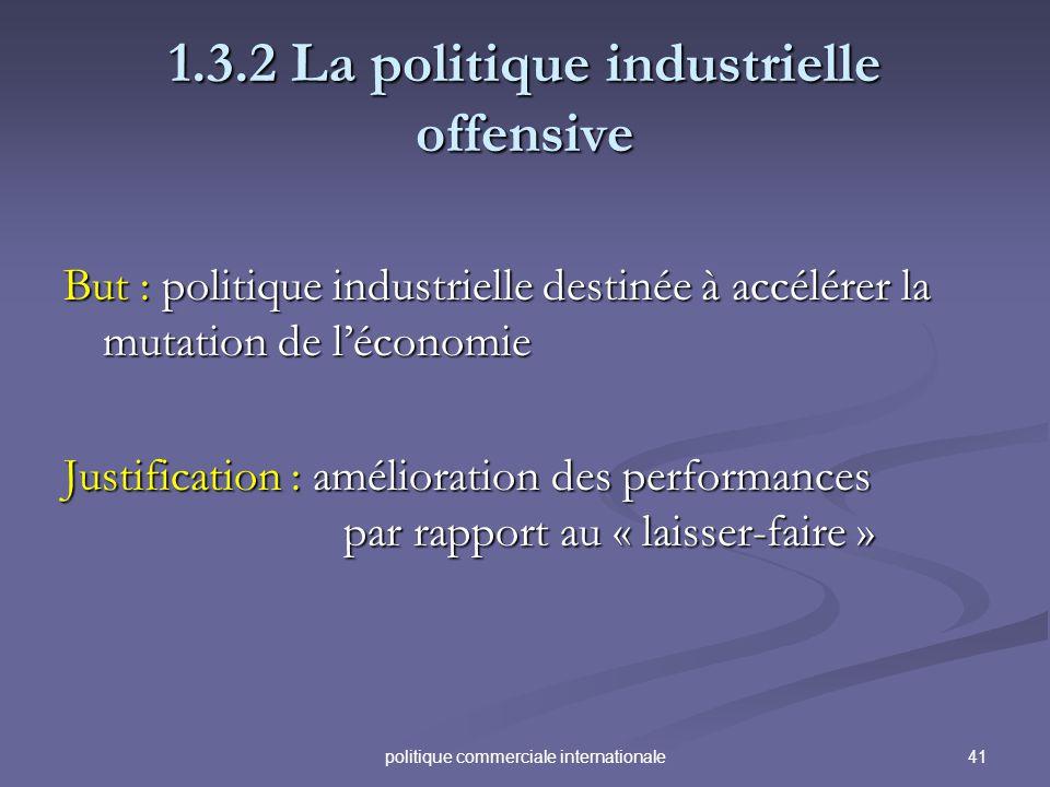 41politique commerciale internationale 1.3.2 La politique industrielle offensive But : politique industrielle destinée à accélérer la mutation de léco