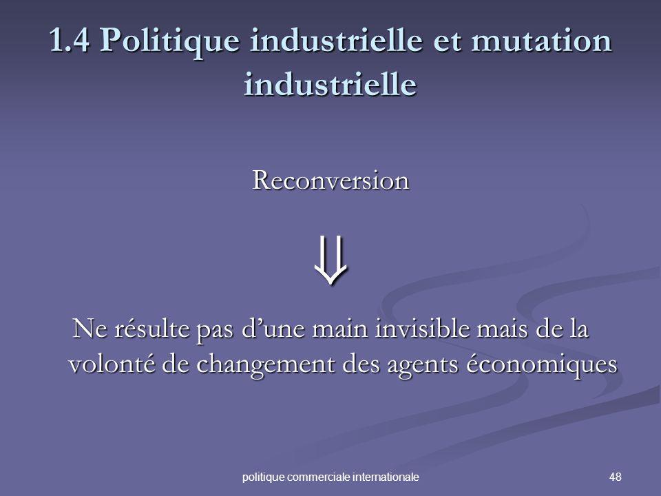 48politique commerciale internationale 1.4 Politique industrielle et mutation industrielle Reconversion Ne résulte pas dune main invisible mais de la