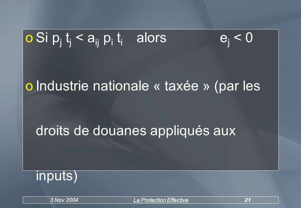 3 Nov 2004La Protection Effective21 oSi p j t j < a ij p i t i alorse j < 0 oIndustrie nationale « taxée » (par les droits de douanes appliqués aux inputs)