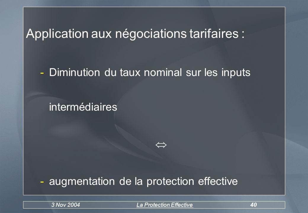 3 Nov 2004La Protection Effective40 Application aux négociations tarifaires : -Diminution du taux nominal sur les inputs intermédiaires -augmentation de la protection effective