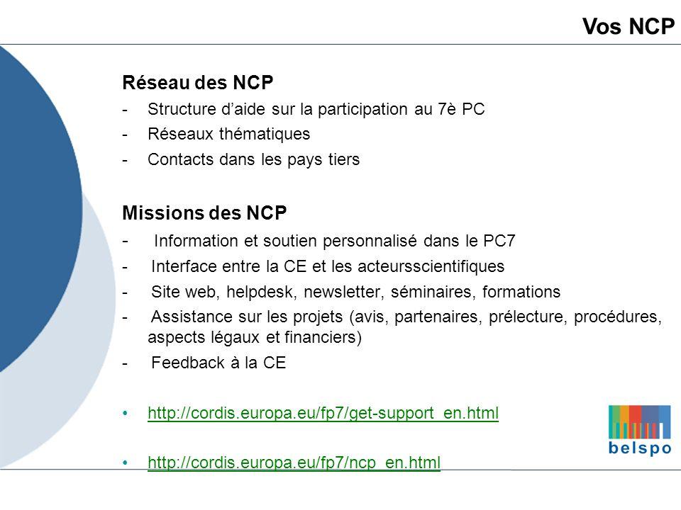 Communauté française : Monique Septon - FNRS septon@ncp.fnrs.be http://www.ncp.fnrs.be => Programmes individuels Région wallonne : Véronique Graff - UWE veronique.graff@uwe.be http://www.ncpwallonie.be => Programmes en réseau Autorité fédérale : Laurence Lenoir - SIST laurence.lenoir@stis.fgov.be http://eurofed.stis.fgov.be => Information générale Vos NCP