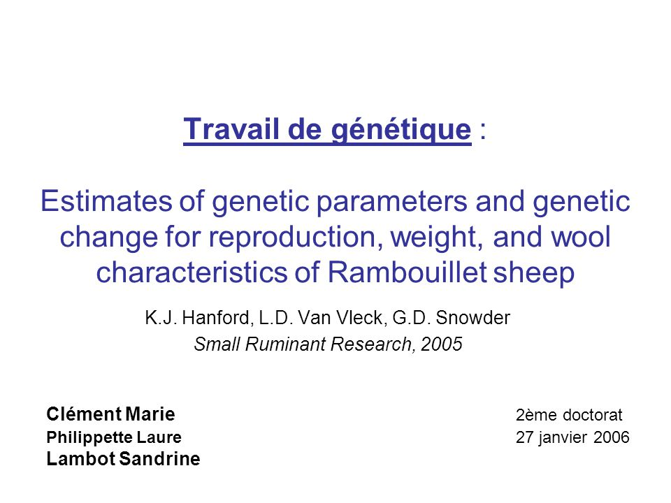 Travail de génétique : Estimates of genetic parameters and genetic change for reproduction, weight, and wool characteristics of Rambouillet sheep Clément Marie 2ème doctorat Philippette Laure 27 janvier 2006 Lambot Sandrine K.J.