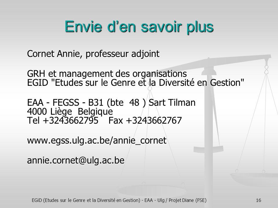 EGiD (Etudes sur le Genre et la Diversité en Gestion) - EAA - Ulg / Projet Diane (FSE)16 Envie den savoir plus Cornet Annie, professeur adjoint GRH et management des organisations EGID Etudes sur le Genre et la Diversité en Gestion EAA - FEGSS - B31 (bte 48 ) Sart Tilman 4000 Liège Belgique Tel +3243662795 Fax +3243662767 www.egss.ulg.ac.be/annie_cornetannie.cornet@ulg.ac.be