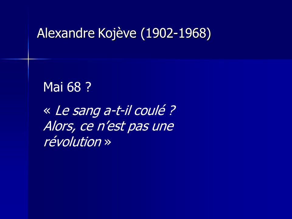 Alexandre Kojève (1902-1968) Mai 68 ? « Le sang a-t-il coulé ? Alors, ce nest pas une révolution »