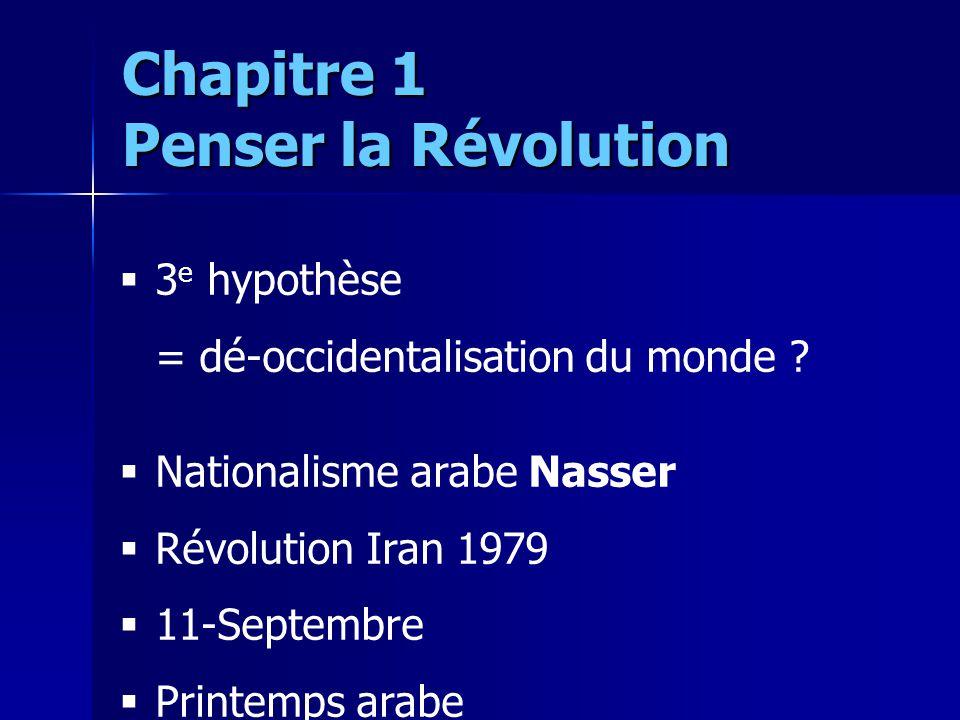 3 e hypothèse = dé-occidentalisation du monde ? Nationalisme arabe Nasser Révolution Iran 1979 11-Septembre Printemps arabe Chapitre 1 Penser la Révol