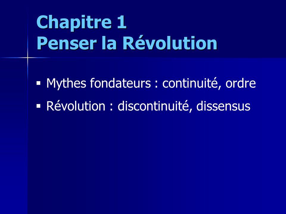 Mythes fondateurs : continuité, ordre Révolution : discontinuité, dissensus Chapitre 1 Penser la Révolution