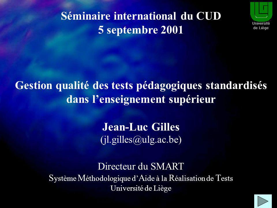 Séminaire international du CUD 5 septembre 2001 Gestion qualité des tests pédagogiques standardisés dans lenseignement supérieur Jean-Luc Gilles (jl.gilles@ulg.ac.be) Directeur du SMART S ystème M éthodologique d A ide à la R éalisation de T ests Université de Liège