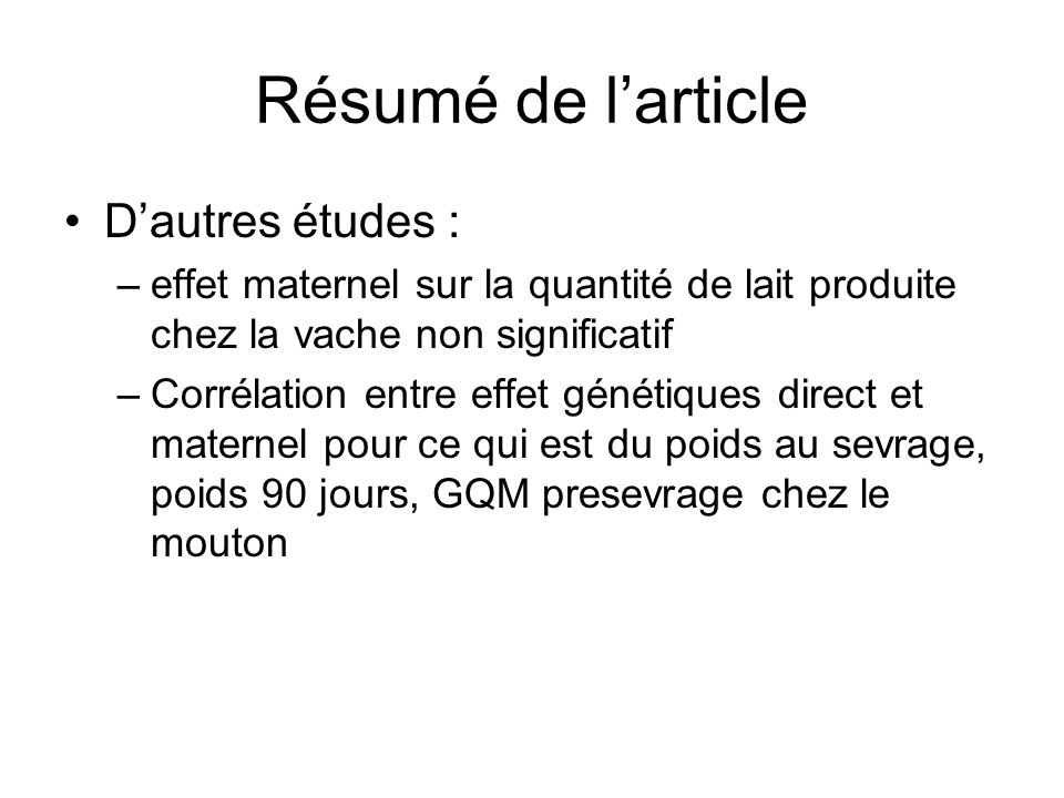 Résumé de larticle Dautres études : –effet maternel sur la quantité de lait produite chez la vache non significatif –Corrélation entre effet génétique