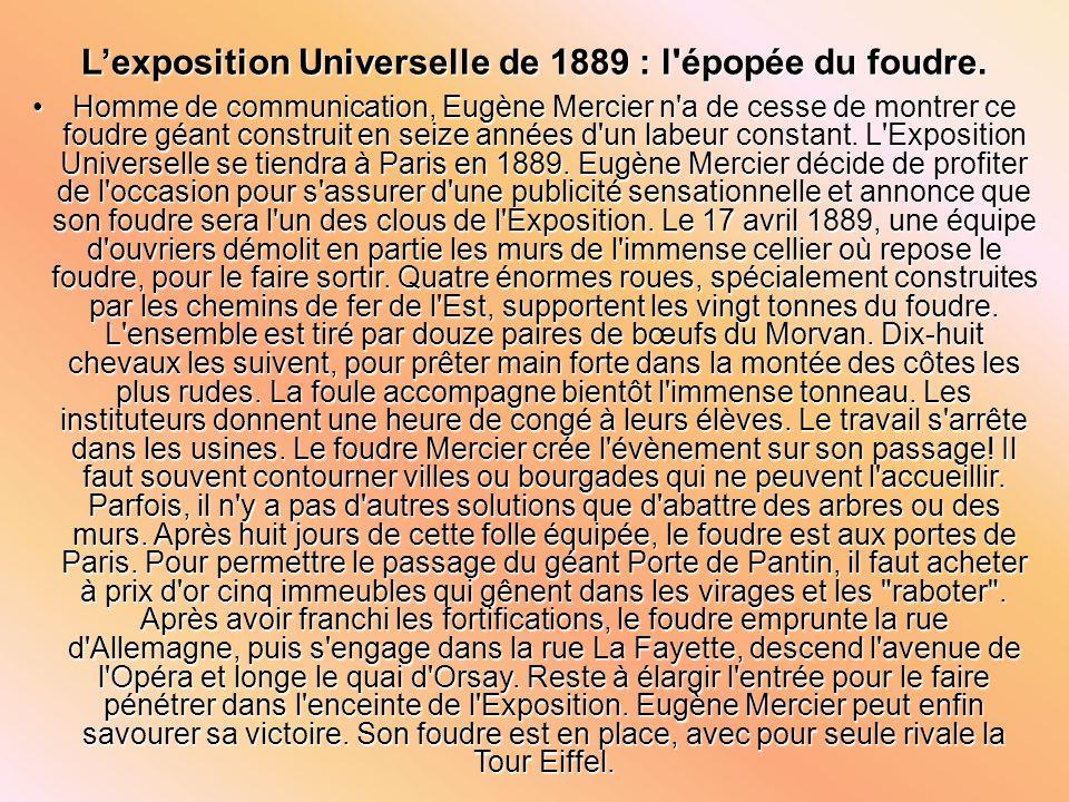 Lexposition Universelle de 1889 : l'épopée du foudre. Homme de communication, Eugène Mercier n'a de cesse de montrer ce foudre géant construit en seiz