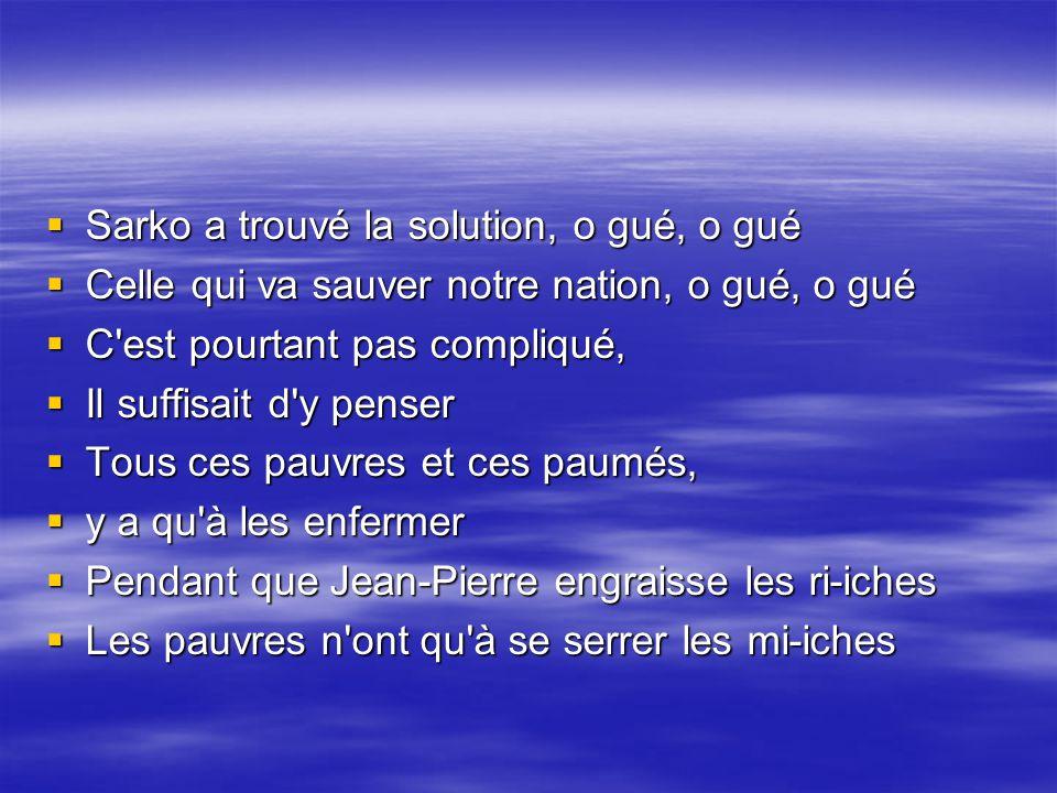 Tout, tout, tout vous saurez tout sur Sarkozy Tout, tout, tout vous saurez tout sur Sarkozy Son air cocu de parvenu, Son air cocu de parvenu, Sourire mielleux et venimeux Sourire mielleux et venimeux Un arriviste opportuniste Un arriviste opportuniste Un démago bien mégalo Un démago bien mégalo Tout, tout, tout, tout, vous saurez tout sur Sarkozy Tout, tout, tout, tout, vous saurez tout sur Sarkozy