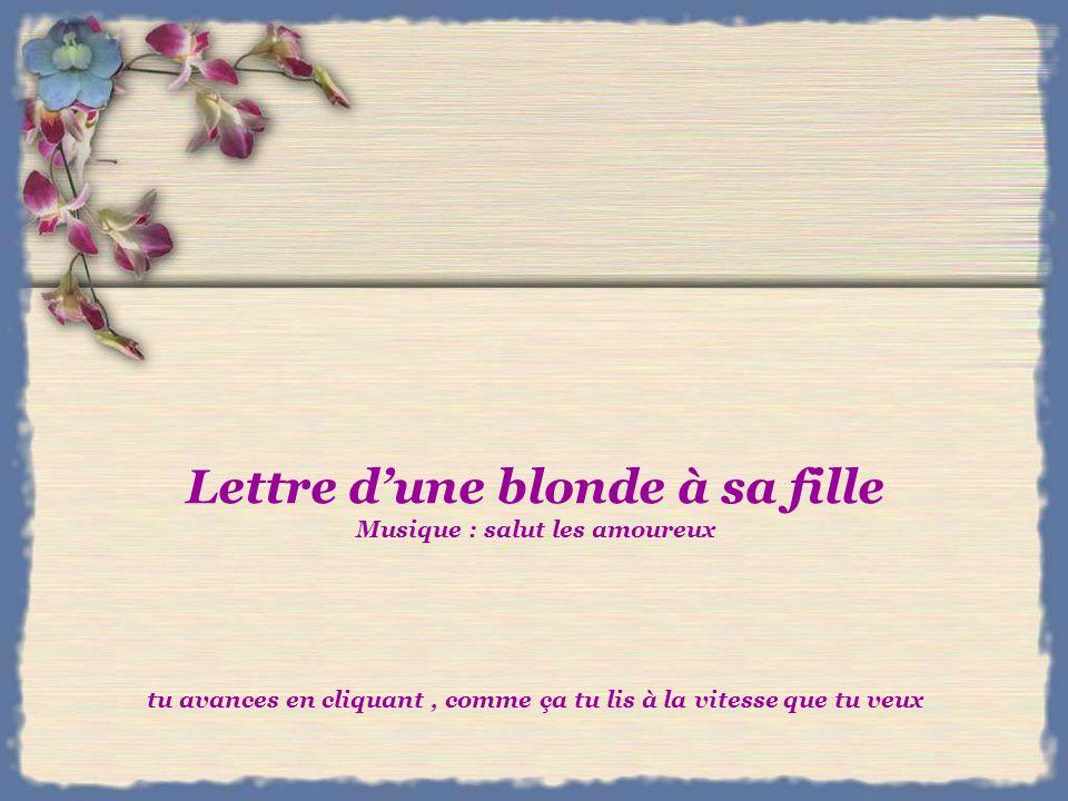 Lettre dune blonde à sa fille Musique : salut les amoureux tu avances en cliquant, comme ça tu lis à la vitesse que tu veux