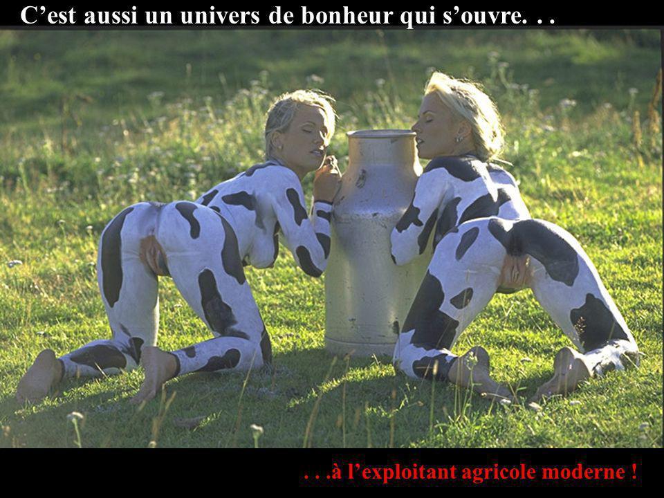 Cest aussi un univers de bonheur qui souvre......à lexploitant agricole moderne !