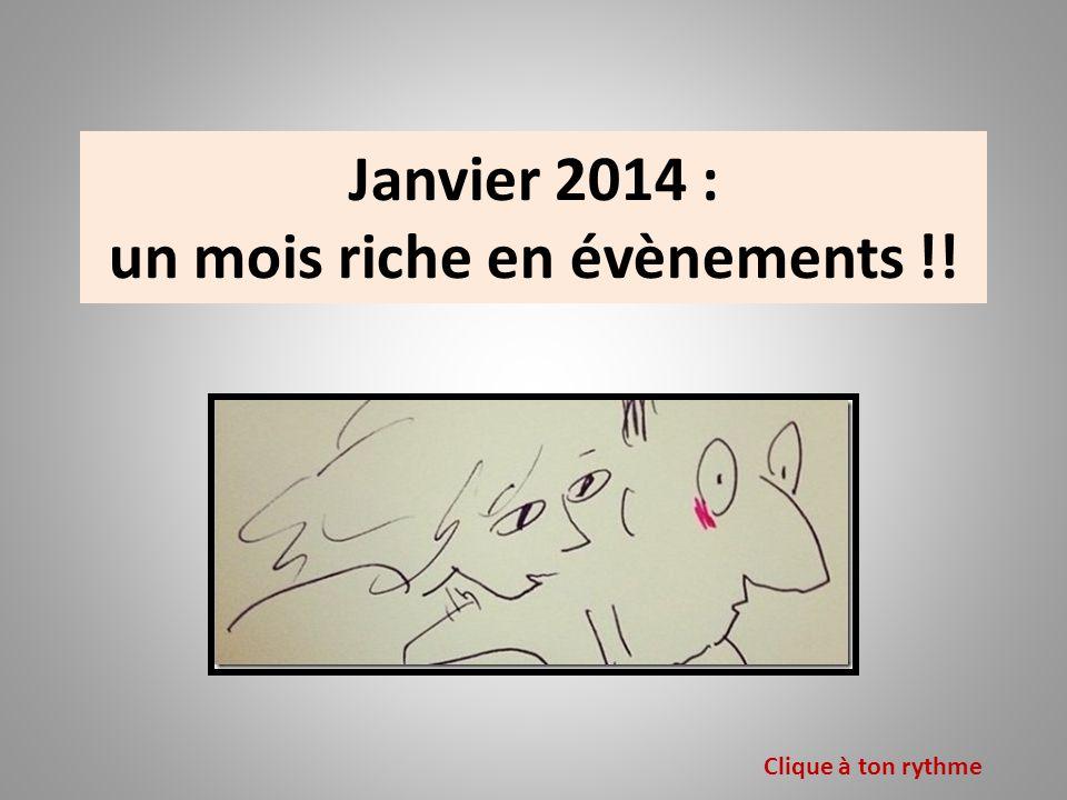 Janvier 2014 : un mois riche en évènements !! Clique à ton rythme