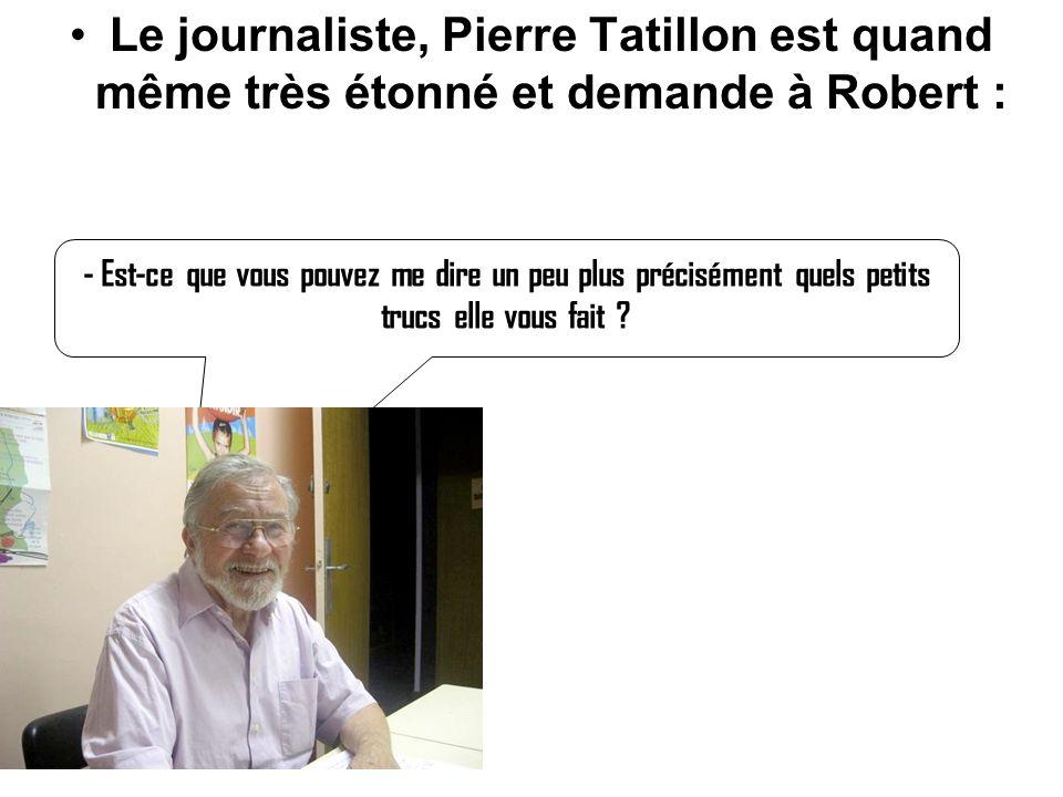 Le journaliste, Pierre Tatillon est quand même très étonné et demande à Robert : - Est-ce que vous pouvez me dire un peu plus précisément quels petits trucs elle vous fait ?