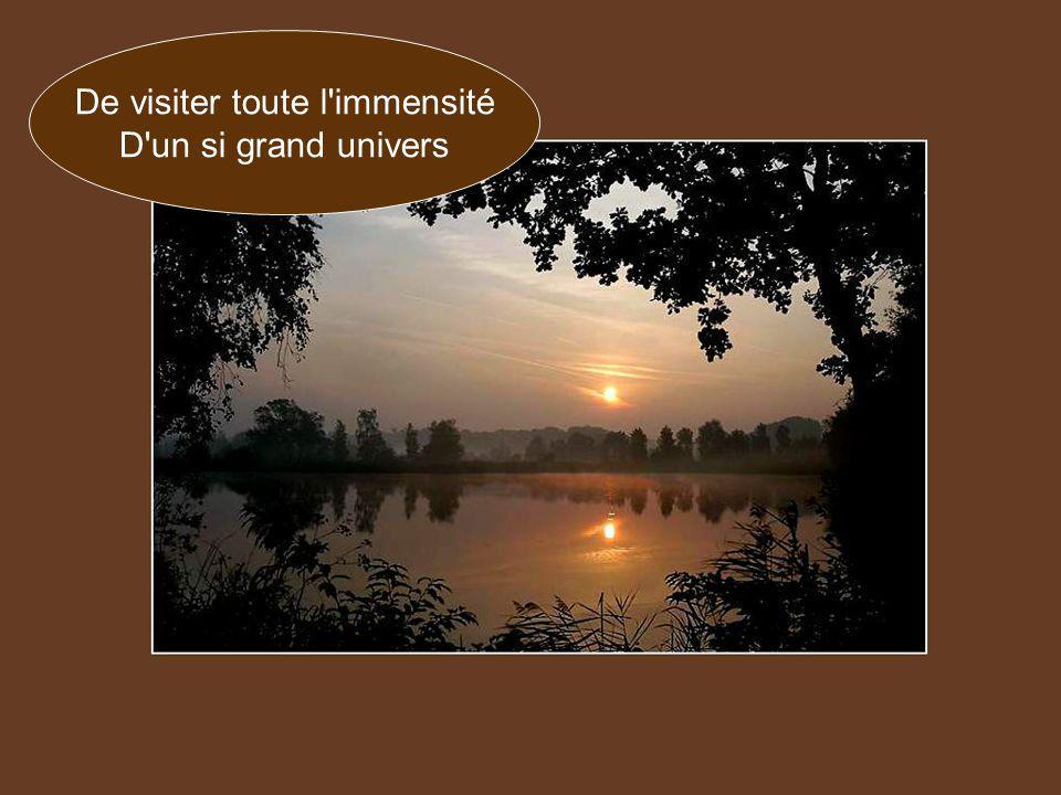 De visiter toute l immensité D un si grand univers