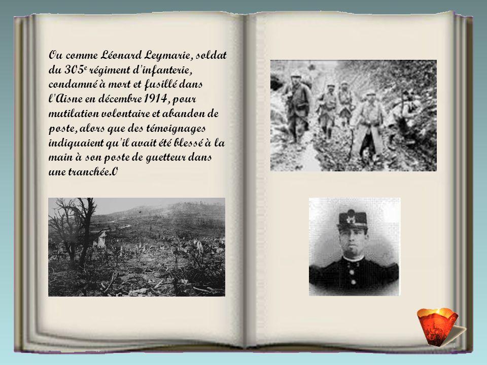 Ou comme Léonard Leymarie, soldat du 305 e régiment d infanterie, condamné à mort et fusillé dans l Aisne en décembre 1914, pour mutilation volontaire et abandon de poste, alors que des témoignages indiquaient qu il avait été blessé à la main à son poste de guetteur dans une tranchée.0