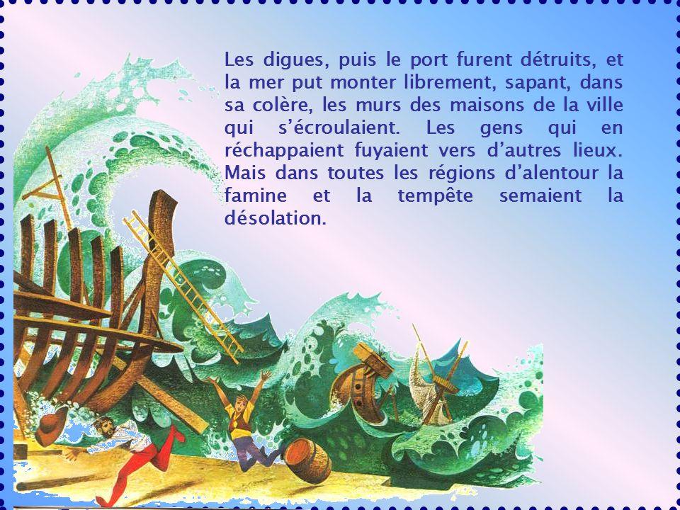 Les digues, puis le port furent détruits, et la mer put monter librement, sapant, dans sa colère, les murs des maisons de la ville qui sécroulaient.