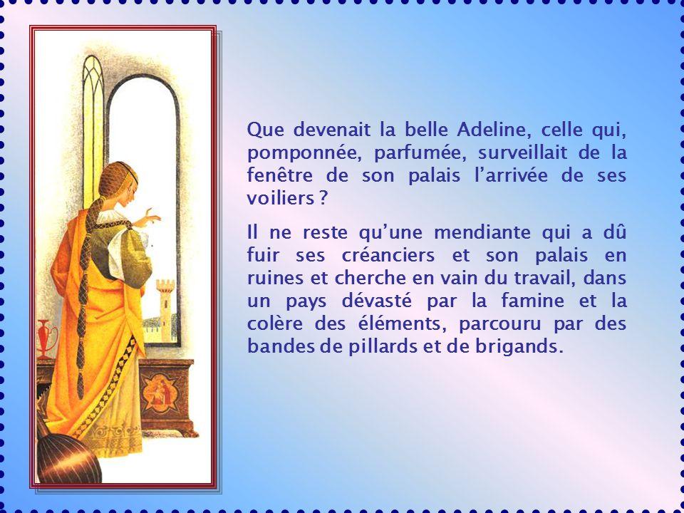 Que devenait la belle Adeline, celle qui, pomponnée, parfumée, surveillait de la fenêtre de son palais larrivée de ses voiliers .