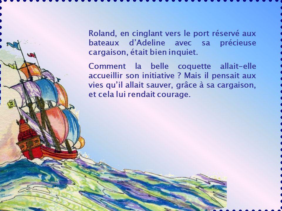 Roland, en cinglant vers le port réservé aux bateaux dAdeline avec sa précieuse cargaison, était bien inquiet.