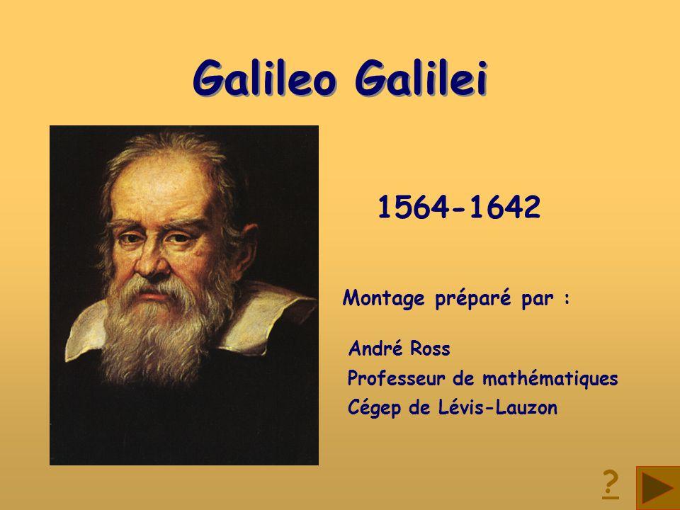 Galileo Galilei Galileo Galilei Montage préparé par : André Ross Professeur de mathématiques Cégep de Lévis-Lauzon 1564-1642 ?