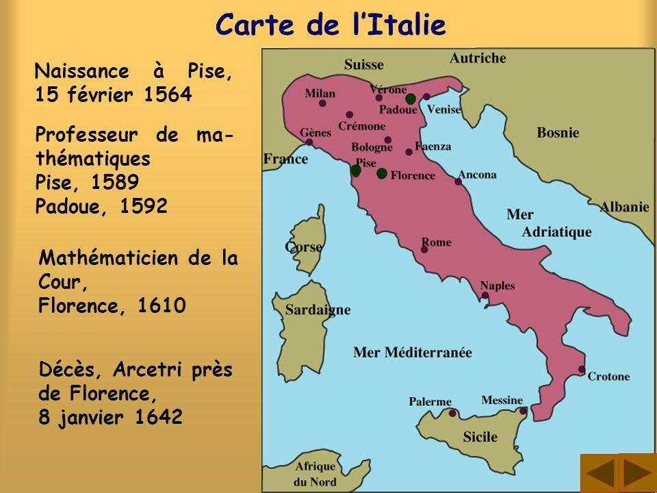 Carte de lItalie Naissance à Pise, 15 février 1564 Professeur de ma- thématiques Pise, 1589 Padoue, 1592 Mathématicien de la Cour, Florence, 1610 Décè