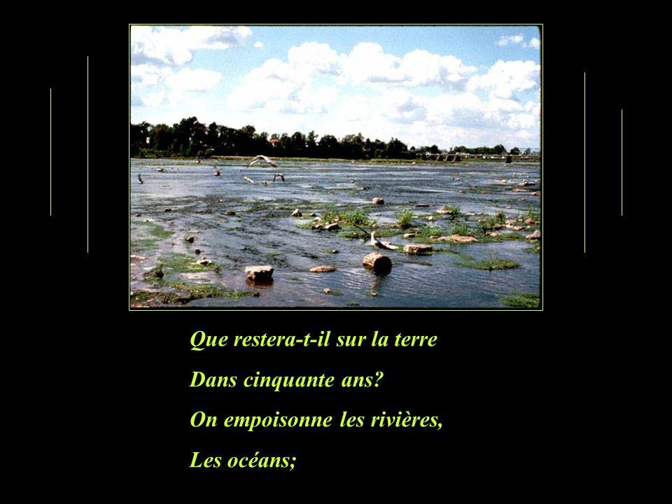 Que restera-t-il sur la terre Dans cinquante ans? On empoisonne les rivières, Les océans;