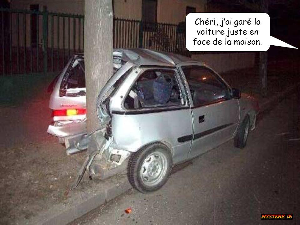 Chéri, jai garé la voiture juste en face de la maison.