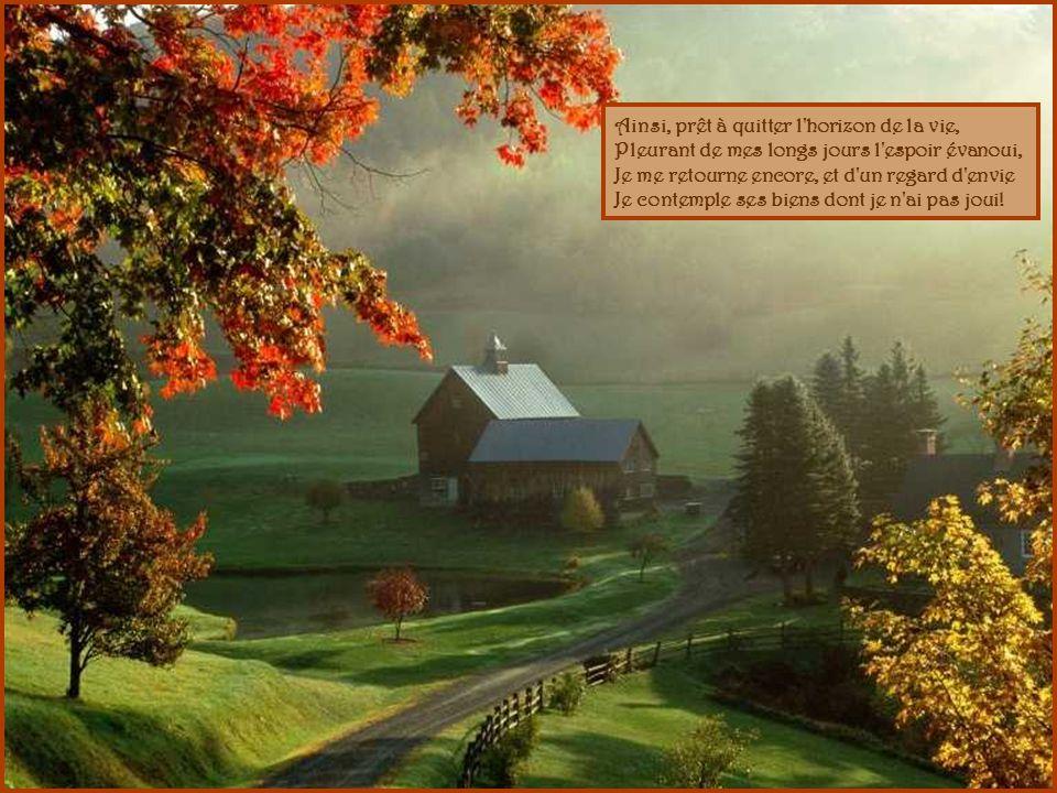 Oui, dans ces jours d automne où la nature expire, A ses regards voilés, je trouve plus d attraits, C est l adieu d un ami, c est le dernier sourire Des lèvres que la mort va fermer pour jamais!