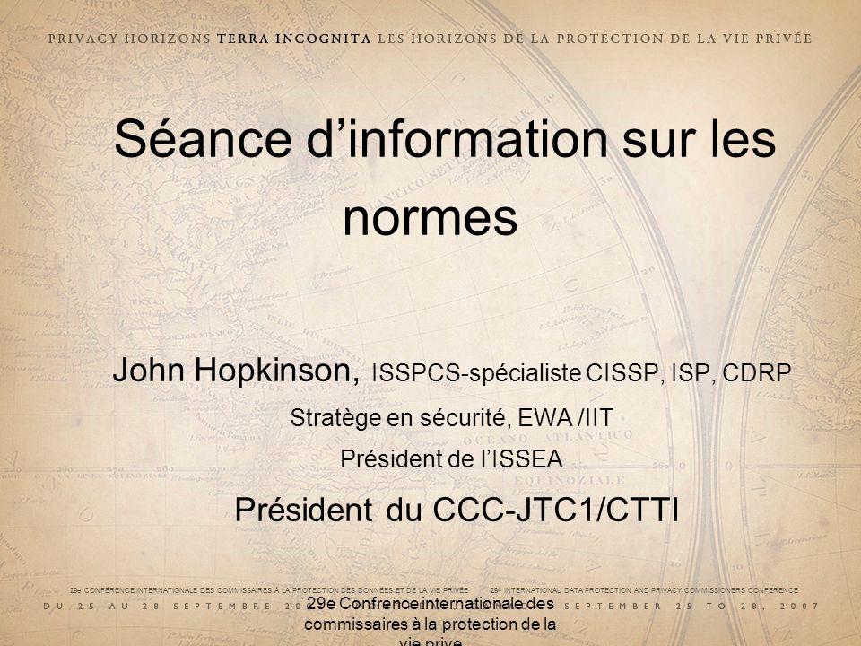 29e CONFÉRENCE INTERNATIONALE DES COMMISSAIRES À LA PROTECTION DES DONNÉES ET DE LA VIE PRIVÉE 29 th INTERNATIONAL DATA PROTECTION AND PRIVACY COMMISSIONERS CONFERENCE 29e Confrence internationale des commissaires à la protection de la vie prive JTC 1/ISO/CEI JTC 1 est unique –Cest une norme hybride de lISO et de la CEI –30 % des clients sont dautres concepteurs de normes –Il produit des « normes de base » –Il doit toujours prendre en considération la « pire éventualité » A élaboré des normes liées à la protection de la vie privée (PVP) au cours des 7 à 10 dernières années