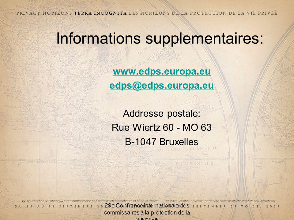 29e CONFÉRENCE INTERNATIONALE DES COMMISSAIRES À LA PROTECTION DES DONNÉES ET DE LA VIE PRIVÉE 29 th INTERNATIONAL CONFERENCE OF DATA PROTECTION AND PRIVACY COMMISSIONERS 29e Confrence internationale des commissaires à la protection de la vie prive Informations supplementaires: www.edps.europa.eu edps@edps.europa.eu Addresse postale: Rue Wiertz 60 - MO 63 B-1047 Bruxelles