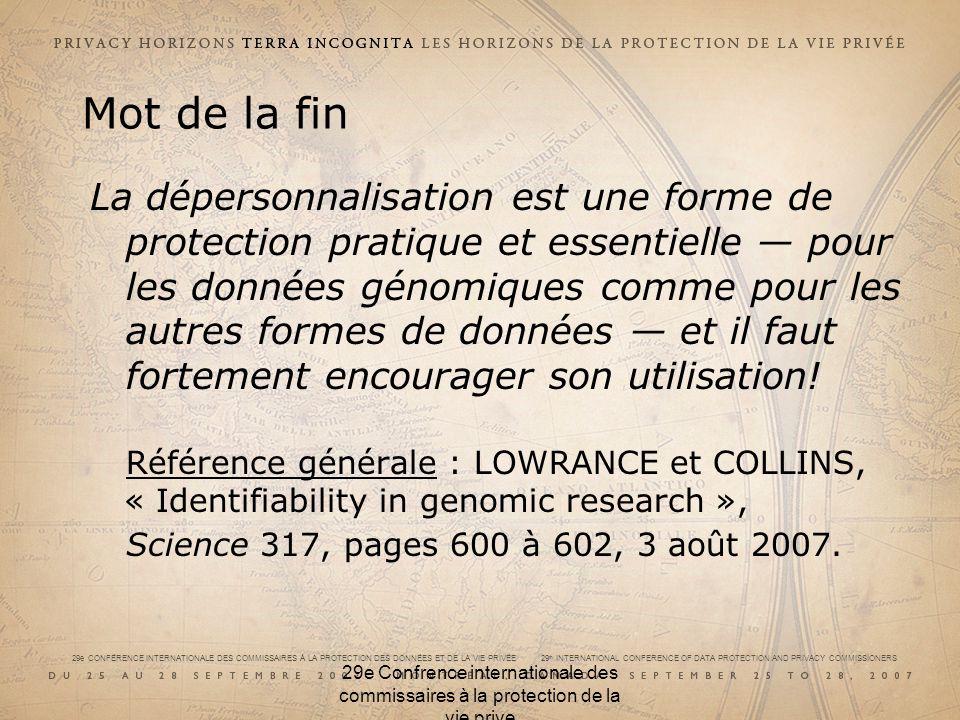 29e CONFÉRENCE INTERNATIONALE DES COMMISSAIRES À LA PROTECTION DES DONNÉES ET DE LA VIE PRIVÉE 29 th INTERNATIONAL CONFERENCE OF DATA PROTECTION AND PRIVACY COMMISSIONERS 29e Confrence internationale des commissaires à la protection de la vie prive Mot de la fin La dépersonnalisation est une forme de protection pratique et essentielle pour les données génomiques comme pour les autres formes de données et il faut fortement encourager son utilisation.