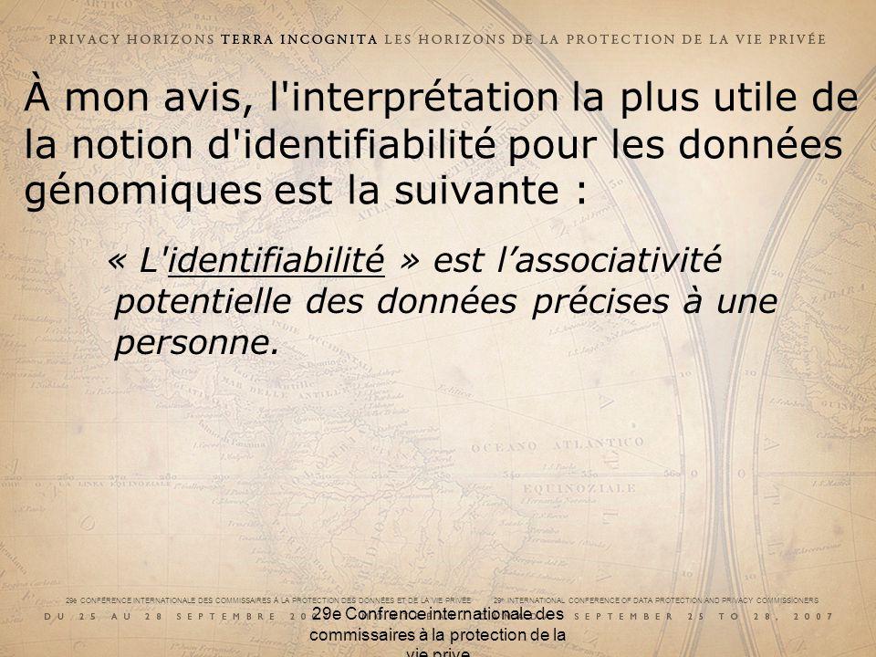 29e CONFÉRENCE INTERNATIONALE DES COMMISSAIRES À LA PROTECTION DES DONNÉES ET DE LA VIE PRIVÉE 29 th INTERNATIONAL CONFERENCE OF DATA PROTECTION AND PRIVACY COMMISSIONERS 29e Confrence internationale des commissaires à la protection de la vie prive À mon avis, l interprétation la plus utile de la notion d identifiabilité pour les données génomiques est la suivante : « L identifiabilité » est lassociativité potentielle des données précises à une personne.