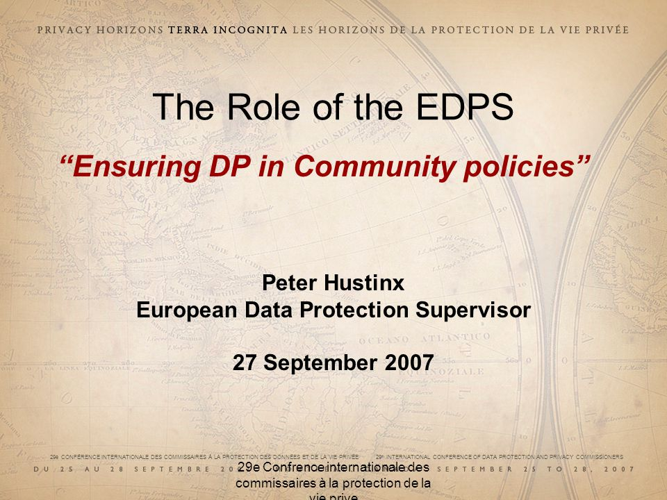 29e CONFÉRENCE INTERNATIONALE DES COMMISSAIRES À LA PROTECTION DES DONNÉES ET DE LA VIE PRIVÉE 29 th INTERNATIONAL CONFERENCE OF DATA PROTECTION AND PRIVACY COMMISSIONERS 29e Confrence internationale des commissaires à la protection de la vie prive The Role of the EDPS Ensuring DP in Community policies Peter Hustinx European Data Protection Supervisor 27 September 2007