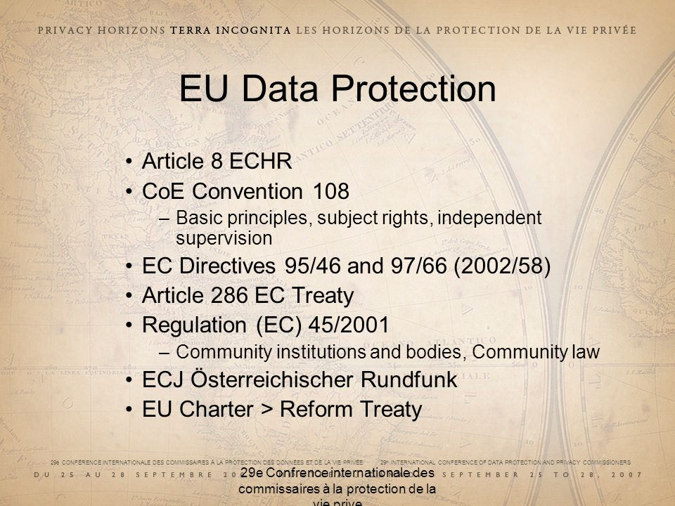 29e CONFÉRENCE INTERNATIONALE DES COMMISSAIRES À LA PROTECTION DES DONNÉES ET DE LA VIE PRIVÉE 29 th INTERNATIONAL CONFERENCE OF DATA PROTECTION AND PRIVACY COMMISSIONERS 29e Confrence internationale des commissaires à la protection de la vie prive EU Data Protection Article 8 ECHR CoE Convention 108 –Basic principles, subject rights, independent supervision EC Directives 95/46 and 97/66 (2002/58) Article 286 EC Treaty Regulation (EC) 45/2001 –Community institutions and bodies, Community law ECJ Österreichischer Rundfunk EU Charter > Reform Treaty