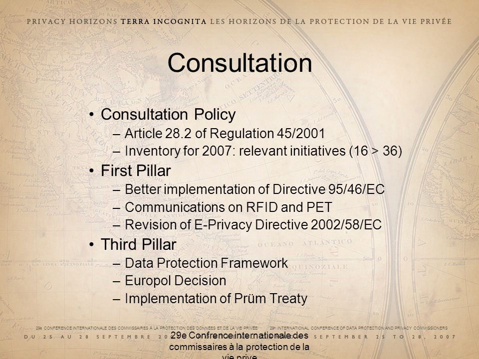 29e CONFÉRENCE INTERNATIONALE DES COMMISSAIRES À LA PROTECTION DES DONNÉES ET DE LA VIE PRIVÉE 29 th INTERNATIONAL CONFERENCE OF DATA PROTECTION AND PRIVACY COMMISSIONERS 29e Confrence internationale des commissaires à la protection de la vie prive Consultation Consultation Policy –Article 28.2 of Regulation 45/2001 –Inventory for 2007: relevant initiatives (16 > 36) First Pillar –Better implementation of Directive 95/46/EC –Communications on RFID and PET –Revision of E-Privacy Directive 2002/58/EC Third Pillar –Data Protection Framework –Europol Decision –Implementation of Prüm Treaty