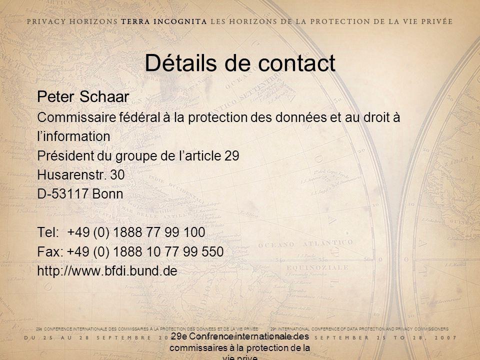 29e CONFÉRENCE INTERNATIONALE DES COMMISSAIRES À LA PROTECTION DES DONNÉES ET DE LA VIE PRIVÉE 29 th INTERNATIONAL CONFERENCE OF DATA PROTECTION AND PRIVACY COMMISSIONERS 29e Confrence internationale des commissaires à la protection de la vie prive Détails de contact Peter Schaar Commissaire fédéral à la protection des données et au droit à linformation Président du groupe de larticle 29 Husarenstr.