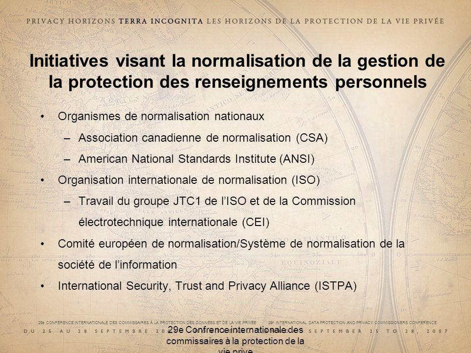 29e CONFÉRENCE INTERNATIONALE DES COMMISSAIRES À LA PROTECTION DES DONNÉES ET DE LA VIE PRIVÉE 29 th INTERNATIONAL DATA PROTECTION AND PRIVACY COMMISSIONERS CONFERENCE 29e Confrence internationale des commissaires à la protection de la vie prive Initiatives visant la normalisation de la gestion de la protection des renseignements personnels Organismes de normalisation nationaux –Association canadienne de normalisation (CSA) –American National Standards Institute (ANSI) Organisation internationale de normalisation (ISO) –Travail du groupe JTC­1 de lISO et de la Commission électrotechnique internationale (CEI) Comité européen de normalisation/Système de normalisation de la société de linformation International Security, Trust and Privacy Alliance (ISTPA)