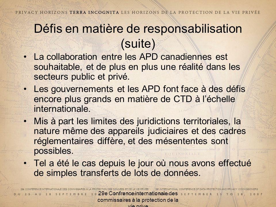 29e CONFÉRENCE INTERNATIONALE DES COMMISSAIRES À LA PROTECTION DES DONNÉES ET DE LA VIE PRIVÉE 29 th INTERNATIONAL CONFERENCE OF DATA PROTECTION AND PRIVACY COMMISSIONERS 29e Confrence internationale des commissaires à la protection de la vie prive Défis en matière de responsabilisation (suite) La collaboration entre les APD canadiennes est souhaitable, et de plus en plus une réalité dans les secteurs public et privé.