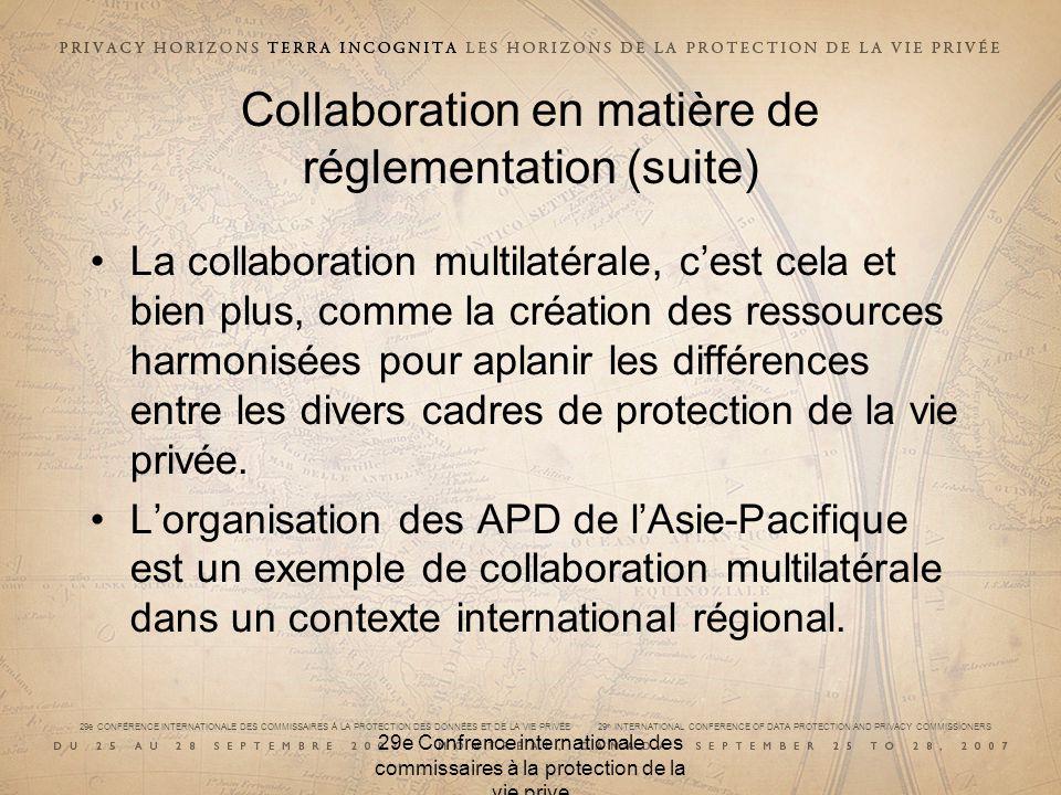 29e CONFÉRENCE INTERNATIONALE DES COMMISSAIRES À LA PROTECTION DES DONNÉES ET DE LA VIE PRIVÉE 29 th INTERNATIONAL CONFERENCE OF DATA PROTECTION AND PRIVACY COMMISSIONERS 29e Confrence internationale des commissaires à la protection de la vie prive Collaboration en matière de réglementation (suite) La collaboration multilatérale, cest cela et bien plus, comme la création des ressources harmonisées pour aplanir les différences entre les divers cadres de protection de la vie privée.