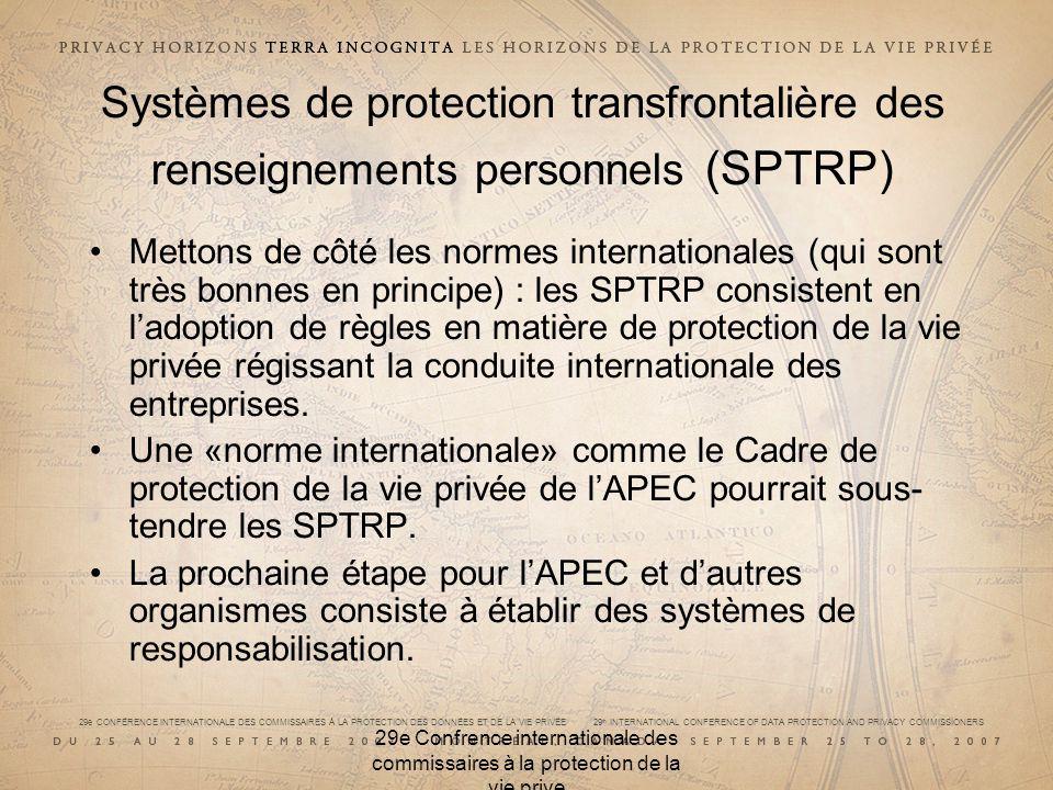 29e CONFÉRENCE INTERNATIONALE DES COMMISSAIRES À LA PROTECTION DES DONNÉES ET DE LA VIE PRIVÉE 29 th INTERNATIONAL CONFERENCE OF DATA PROTECTION AND PRIVACY COMMISSIONERS 29e Confrence internationale des commissaires à la protection de la vie prive Systèmes de protection transfrontalière des renseignements personnels (SPTRP) Mettons de côté les normes internationales (qui sont très bonnes en principe) : les SPTRP consistent en ladoption de règles en matière de protection de la vie privée régissant la conduite internationale des entreprises.