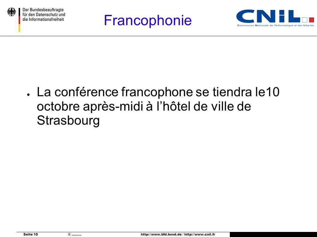Seite 10 © ……… http://www.bfd.bund.de / http://www.cnil.fr Francophonie La conférence francophone se tiendra le10 octobre après-midi à lhôtel de ville de Strasbourg