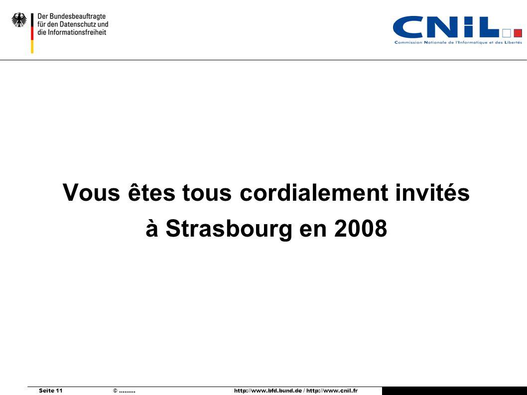 Seite 11 © ……… http://www.bfd.bund.de / http://www.cnil.fr Vous êtes tous cordialement invités à Strasbourg en 2008