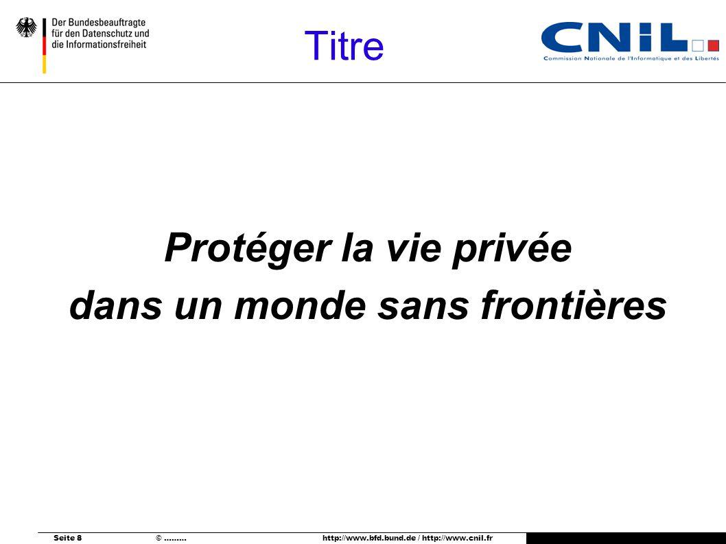 Seite 8 © ……… http://www.bfd.bund.de / http://www.cnil.fr Titre Protéger la vie privée dans un monde sans frontières