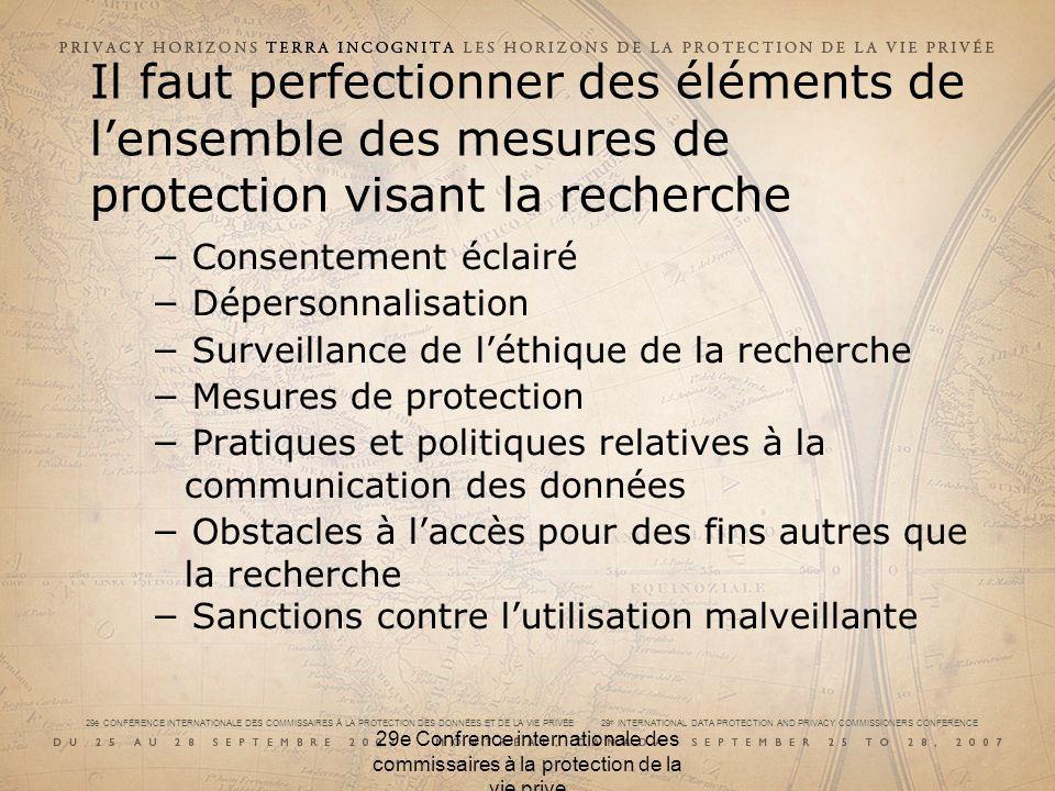 29e CONFÉRENCE INTERNATIONALE DES COMMISSAIRES À LA PROTECTION DES DONNÉES ET DE LA VIE PRIVÉE 29 th INTERNATIONAL DATA PROTECTION AND PRIVACY COMMISSIONERS CONFERENCE 29e Confrence internationale des commissaires à la protection de la vie prive Il faut revoir linterprétation du consentement En règle générale, le consentement doit être donné « en toute connaissance de cause » Cependant, les biobanques et les données génomiques, ainsi que leurs risques, sont très difficiles à comprendre pour la plupart des gens Donc, pour consentir : de quoi devons nous être informés?