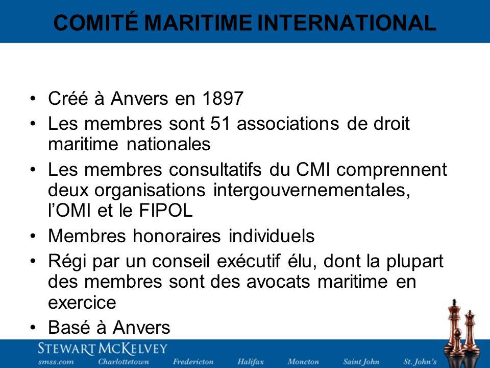 COMITÉ MARITIME INTERNATIONAL Créé à Anvers en 1897 Les membres sont 51 associations de droit maritime nationales Les membres consultatifs du CMI comprennent deux organisations intergouvernementales, lOMI et le FIPOL Membres honoraires individuels Régi par un conseil exécutif élu, dont la plupart des membres sont des avocats maritime en exercice Basé à Anvers