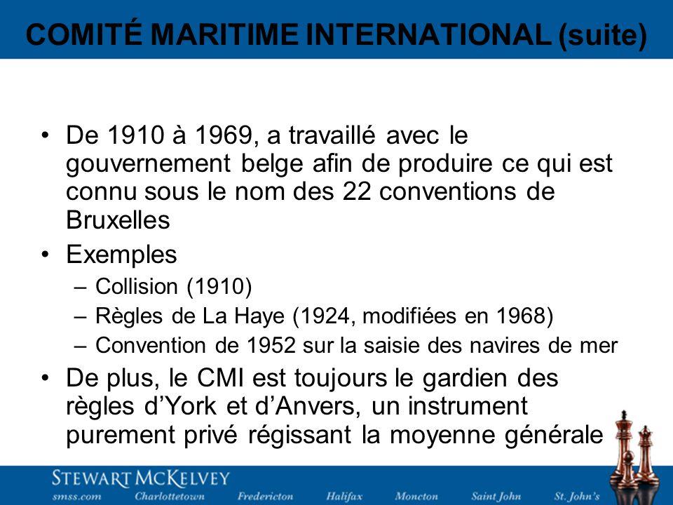 COMITÉ MARITIME INTERNATIONAL (suite) De 1910 à 1969, a travaillé avec le gouvernement belge afin de produire ce qui est connu sous le nom des 22 conventions de Bruxelles Exemples –Collision (1910) –Règles de La Haye (1924, modifiées en 1968) –Convention de 1952 sur la saisie des navires de mer De plus, le CMI est toujours le gardien des règles dYork et dAnvers, un instrument purement privé régissant la moyenne générale
