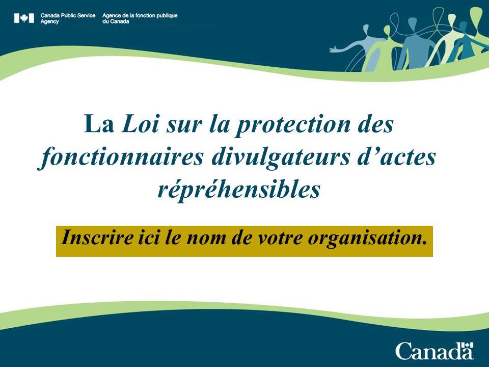 La Loi sur la protection des fonctionnaires divulgateurs dactes répréhensibles Inscrire ici le nom de votre organisation.